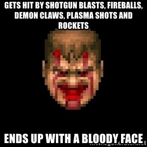 Bloody Doom Guy - Gets hit by shotgun blasts, fireballs, demon claws, plasma shots and rockets ends up with a bloody face