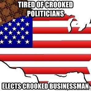 Scumbag America - Tired of crooked politicians  Elects crooked businessman