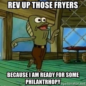 Rev Up Those Fryers - REV UP THOSE FRYERS BECAUSE I AM READY FOR SOME PHILANTRHOPY