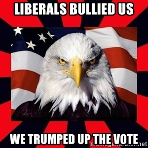 Bald Eagle - Liberals bullied us We Trumped up the vote