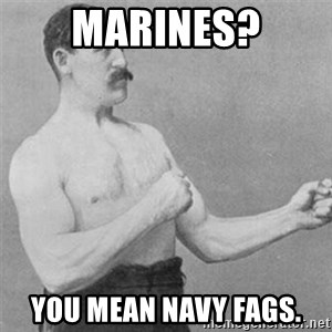 overly manlyman - marines? you mean navy fags.
