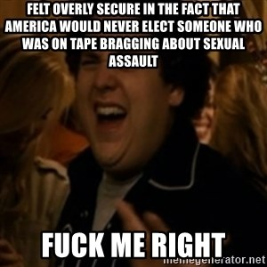Jonah Hill - Felt overly secure in the fact that America would never elect someone who was on tape bragging about sexual assault Fuck me right