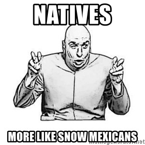 Sceptical Dr. Evil - Natives more like snow mexicans