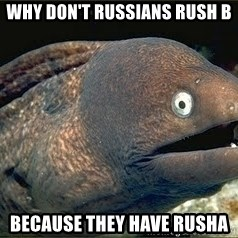 Bad Joke Eel v2.0 - Why don't russians Rush B Because they have RushA