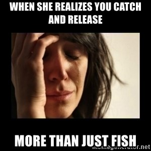 todays problem crying woman - When she realizes you catch and release  More than just fish