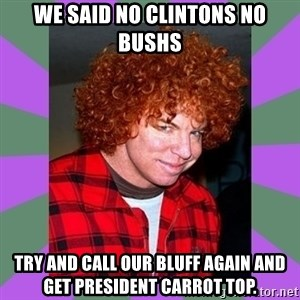 Carrot Top - We said no clintons no bushs Try and Call our bluff again and get President Carrot Top.