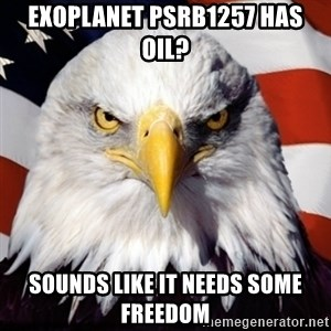 Freedom Eagle  - Exoplanet PSRB1257 has oil? sounds like it needs some freedom