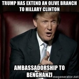 Donald Trump - Trump has extend an olive branch to Hillary Clinton Ambassadorship to Benghanzi