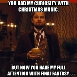 you had my curiosity dicaprio - You had my curiosity with Christmas music, But now you have my full attention with Final Fantasy.