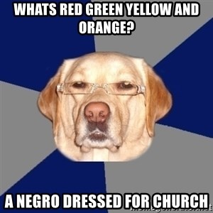 Racist Dawg - WHATS RED GREEN YELLOW AND  ORANGE? A NEGRO DRESSED FOR CHURCH
