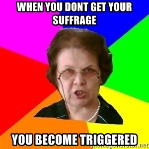 teacher - When You Dont Get Your Suffrage  You Become TRIGGERED
