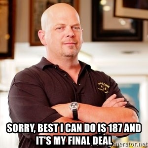 Rick Harrison -  Sorry, best I can do is 187 and it's my final deal