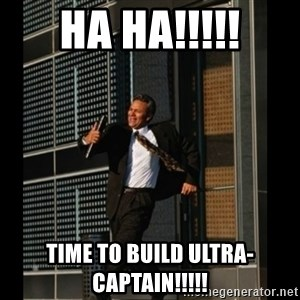HAHA TIME FOR GUY - HA HA!!!!! TIME TO BUILD ULTRA-CAPTAIN!!!!!