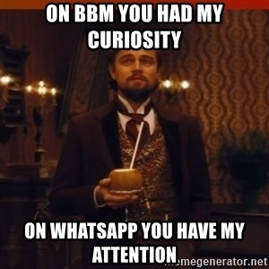 you had my curiosity dicaprio - On BBM you had my curiosity  On WhatsApp you have my attention