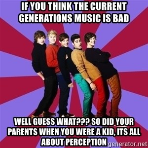 typical 1D - If you think the current generations music is bad Well Guess what??? so did your parents when you were a kid, its all about perception