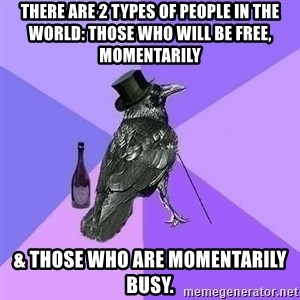 Rich Raven - there are 2 types of people in the world: those who will be free, momentarily & those who are momentarily busy.