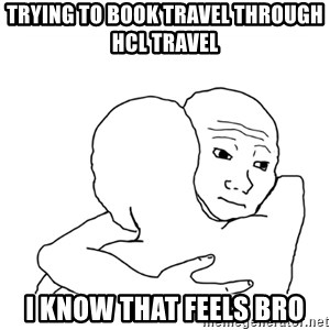 I know that feel bro blank - TRYING TO BOOK TRAVEL THROUGH HCL TRAVEL  I KNOW THAT FEELS BRO
