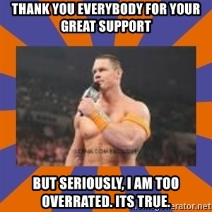 John cena be like you got a big ass dick - Thank you everybody for your great support But seriously, I am too overrated. Its true.