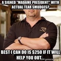 """Rick Harrison - A signed """"Madame President"""" with actual tear smudges? Best I can do is $250 if it will help you out...."""