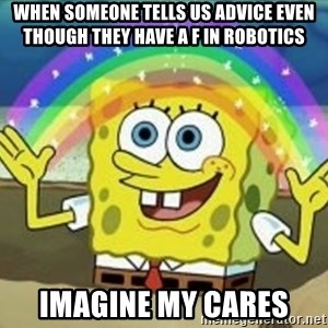 Bob esponja imaginacion - when someone tells us advice even though they have a f in robotics imagine my cares