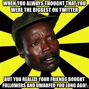 KONY THE PIMP - when you always thought that you were the biggest on twitter but you realize your friends bought followers and dwarfed you long ago!