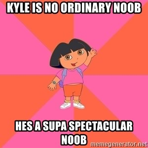 Noob Explorer Dora - kyle is no ordinary noob hes a supa spectacular noob