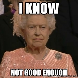 Queen Elizabeth Is Not Impressed  - I know not good enough