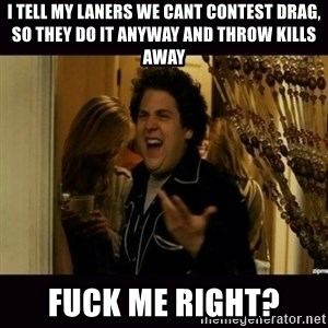 fuck me right jonah hill - I TELL MY LANERS WE CANT CONTEST DRAG, SO THEY DO IT ANYWAY AND THROW KILLS AWAY FUCK ME RIGHT?