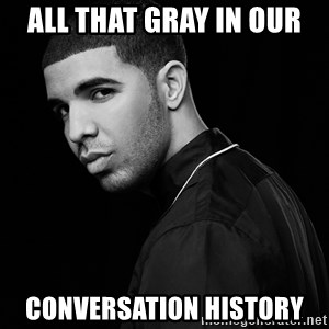 Drake quotes - All that gray in our  COnversation history