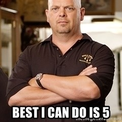Rick Harrison -  best I can do is 5