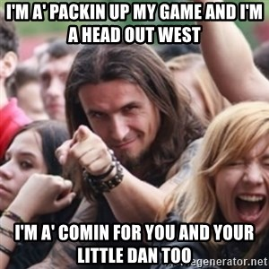 Ridiculously Photogenic Metalhead - I'm a' packin up my game and I'm a head out west I'm a' comin for you and your little Dan too