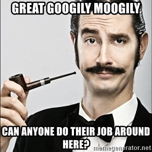 Rich Guy - Great googily moogily Can anyone do their job around here?