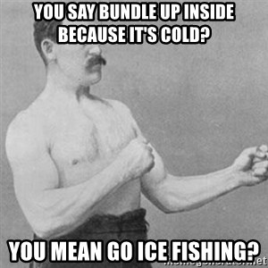 overly manly man - You say bundle up inside because it's cold? You mean go ice fishing?