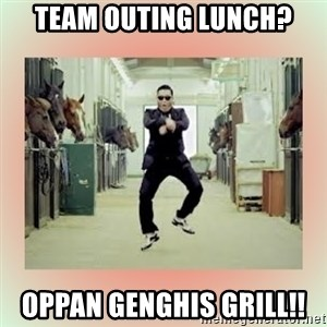 psy gangnam style meme - team outing lunch? oppan genghis grill!!