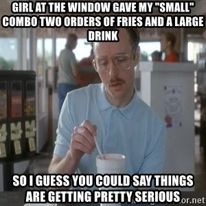 """things are getting serious - girl at the window gave my """"small"""" combo two orders of fries and a large drink So I guess you could say things are getting pretty serious"""
