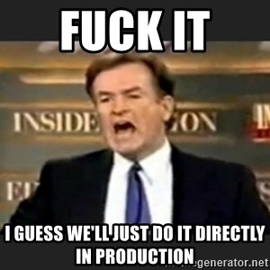 bill o' reilly fuck it - Fuck it  I guess we'll just do it directly in production