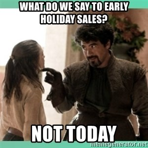What do we say - What do we say to early holiday sales? Not today