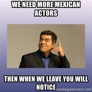 George lopez - we need more mexican actors then when we leave you will notice