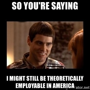 Lloyd-So you're saying there's a chance! - So you're saying I might still be theoretically employable in america