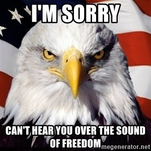 Freedom Eagle  - I'm sorry Can't hear you over the sound of freedom