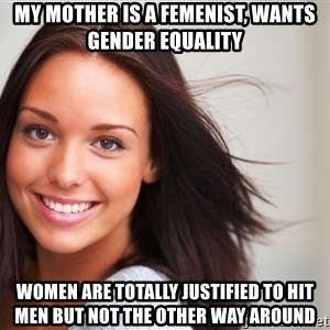Good Girl Gina - My mother is a femenist, wants gender equality women are totally justified to hit men but not the other way around