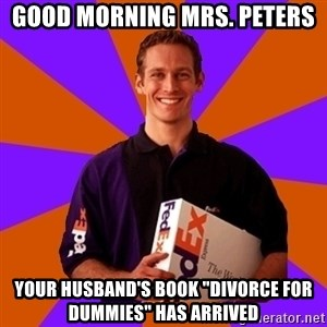 """FedSex Shipping Guy - Good morning mrs. Peters Your husband's book """"divorce for dummies"""" has arrived"""