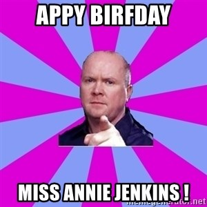 Phil Mitchell - APPY BIRFDAY MISS ANNIE JENKINS !