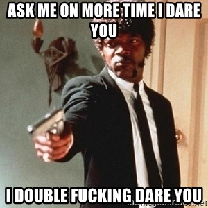 I double dare you - ask me on more time I dare you I double fucking dare you