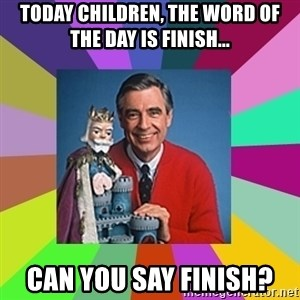 mr rogers  - Today children, the word of the day is FINISH... Can you say FINISH?