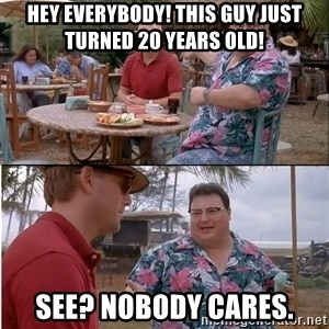 See? Nobody Cares - Hey everybody! This guy just turned 20 years old! See? Nobody cares.