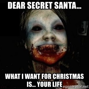scary meme - dear secret santa... what i want for Christmas is... your life