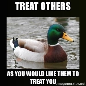 good advice duck - Treat others As you would like them to treat you