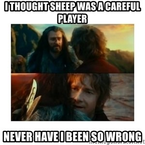 I have never been so wrong - I thought sheep was a careful player never have i been so wrong