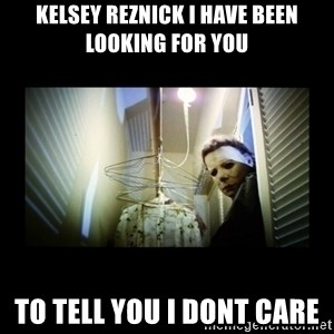 Michael Myers - Kelsey Reznick I have been looking for you to tell you I DONT CARE